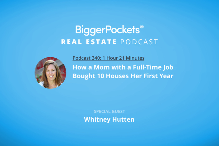 BiggerPockets Podcast 340: How a Mom with a Full-Time Job Bought 10 Houses Her First Year with Whitney Hutten