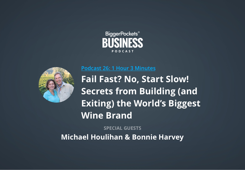 BiggerPockets Business Podcast 26: Fail Fast? No, Start Slow! Secrets from Building (and Exiting) the World's Biggest Wine Brand with Michael Houlihan and Bonnie Harvey
