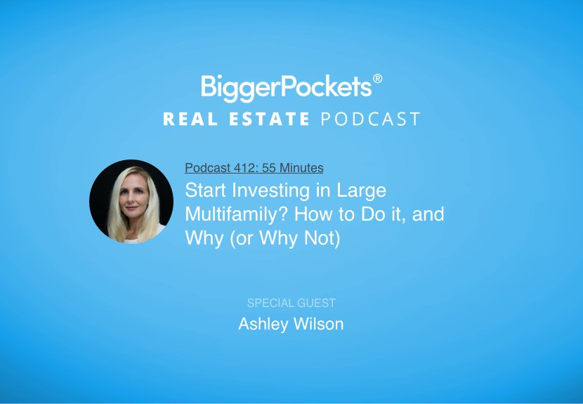 BiggerPockets Podcast 412: Start Investing in Large Multifamily? How to Do it, and Why (or Why Not) with Ashley Wilson